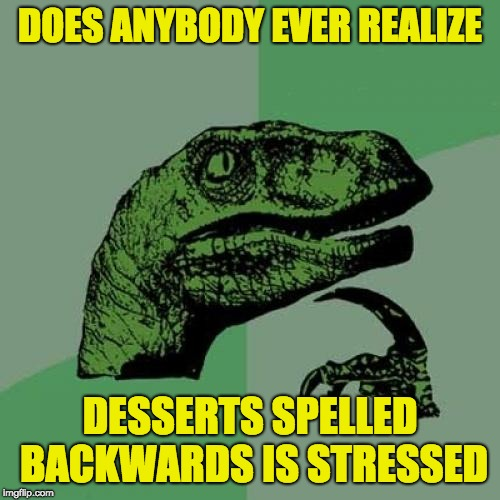 It's true | DOES ANYBODY EVER REALIZE DESSERTS SPELLED BACKWARDS IS STRESSED | image tagged in memes,philosoraptor,dessert | made w/ Imgflip meme maker