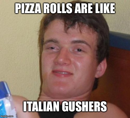 10 Guy | PIZZA ROLLS ARE LIKE ITALIAN GUSHERS | image tagged in memes,10 guy | made w/ Imgflip meme maker