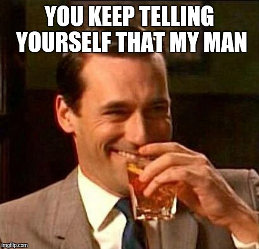 man laughing scotch glass | YOU KEEP TELLING YOURSELF THAT MY MAN | image tagged in man laughing scotch glass | made w/ Imgflip meme maker