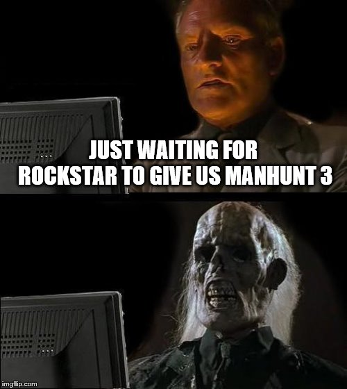 I'll Just Wait Here |  JUST WAITING FOR ROCKSTAR TO GIVE US MANHUNT 3 | image tagged in memes,ill just wait here,videogames,rockstar | made w/ Imgflip meme maker