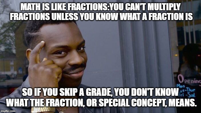 Roll Safe Think About It Meme | MATH IS LIKE FRACTIONS:YOU CAN'T MULTIPLY FRACTIONS UNLESS YOU KNOW WHAT A FRACTION IS SO IF YOU SKIP A GRADE, YOU DON'T KNOW WHAT THE FRACT | image tagged in memes,roll safe think about it | made w/ Imgflip meme maker