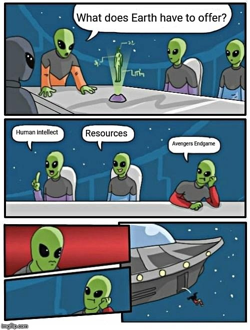Alien Meeting Suggestion Meme | What does Earth have to offer? Human intellect Resources Avengers Endgame | image tagged in memes,alien meeting suggestion | made w/ Imgflip meme maker
