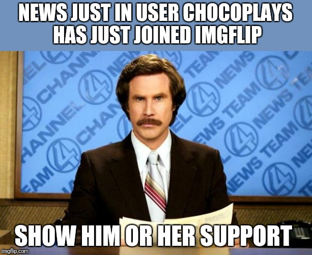 https://imgflip.com/user/ChocoPlays | NEWS JUST IN USER CHOCOPLAYS HAS JUST JOINED IMGFLIP SHOW HIM OR HER SUPPORT | image tagged in breaking news,welcome | made w/ Imgflip meme maker