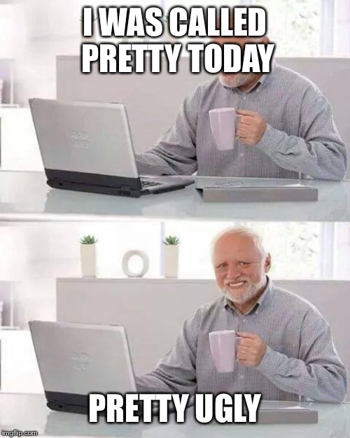 Hide the Pain Harold Meme | I WAS CALLED PRETTY TODAY PRETTY UGLY | image tagged in memes,hide the pain harold | made w/ Imgflip meme maker