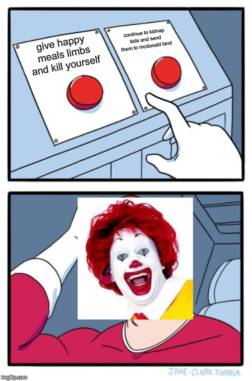 Two Buttons Meme | give happy meals limbs and kill yourself continue to kidnap kids and send them to mcdonald land | image tagged in memes,two buttons | made w/ Imgflip meme maker