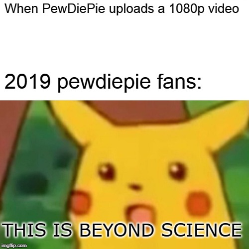 Surprised Pikachu Meme | When PewDiePie uploads a 1080p video 2019 pewdiepie fans: THIS IS BEYOND SCIENCE | image tagged in memes,surprised pikachu | made w/ Imgflip meme maker