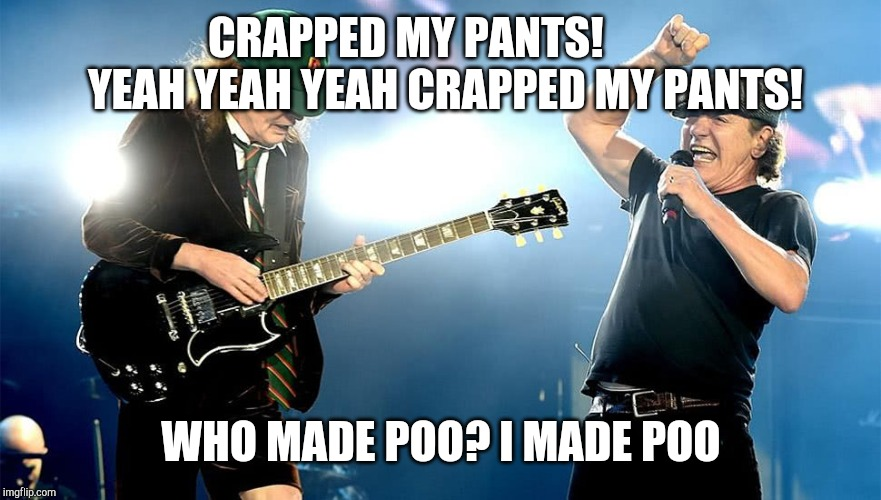 CRAPPED MY PANTS!         YEAH YEAH YEAH CRAPPED MY PANTS! WHO MADE POO? I MADE POO | image tagged in old acdc | made w/ Imgflip meme maker