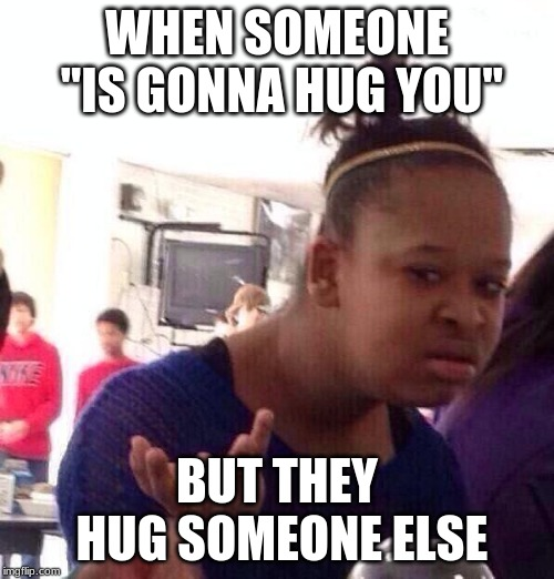 "Black Girl Wat Meme | WHEN SOMEONE ""IS GONNA HUG YOU"" BUT THEY HUG SOMEONE ELSE 