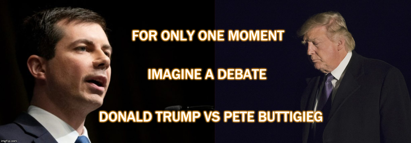 FOR ONLY ONE MOMENT; IMAGINE A DEBATE; DONALD TRUMP VS PETE BUTTIGIEG | image tagged in pete buttigieg,donald trump,debate,election 2020,mega,witch hunt | made w/ Imgflip meme maker