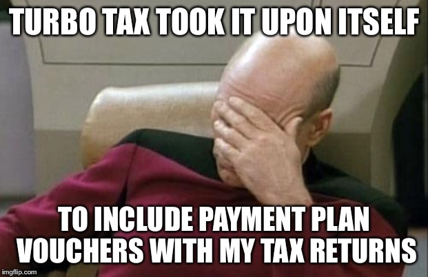 Captain Picard Facepalm Meme | TURBO TAX TOOK IT UPON ITSELF TO INCLUDE PAYMENT PLAN VOUCHERS WITH MY TAX RETURNS | image tagged in memes,captain picard facepalm | made w/ Imgflip meme maker