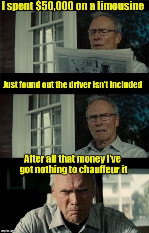 Bad Eastwood Pun | I spent $50,000 on a limousine After all that money I've got nothing to chauffeur it Just found out the driver isn't included | image tagged in bad eastwood pun | made w/ Imgflip meme maker