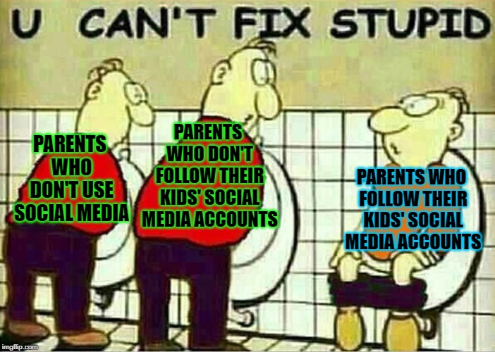 Too many parents on social media | PARENTS WHO DON'T USE SOCIAL MEDIA PARENTS WHO DON'T FOLLOW THEIR KIDS' SOCIAL MEDIA ACCOUNTS PARENTS WHO FOLLOW THEIR KIDS' SOCIAL MEDIA AC | image tagged in u can't fix stupid,memes,funny,doctordoomsday180,social media,parents | made w/ Imgflip meme maker