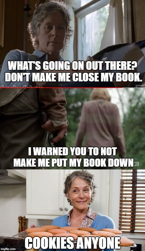 don't make me put my book down to see what you are up to,you will not like it | WHAT'S GOING ON OUT THERE? DON'T MAKE ME CLOSE MY BOOK. I WARNED YOU TO NOT MAKE ME PUT MY BOOK DOWN COOKIES ANYONE | image tagged in carol,walking dead,book,cookies | made w/ Imgflip meme maker