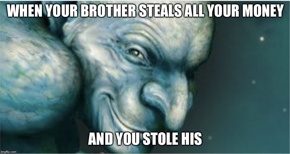WHEN YOUR BROTHER STEALS ALL YOUR MONEY AND YOU STOLE HIS | image tagged in demons | made w/ Imgflip meme maker