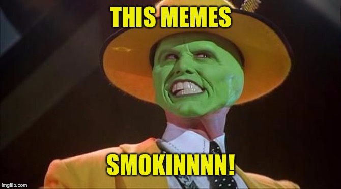 Jim Carrey The Mask | THIS MEMES SMOKINNNN! | image tagged in jim carrey the mask | made w/ Imgflip meme maker