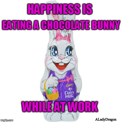 Happiness is: Chocolate Bunny | HAPPINESS IS EATING A CHOCOLATE BUNNY ALadyDragon WHILE AT WORK | image tagged in fun,chocolate,at work | made w/ Imgflip meme maker