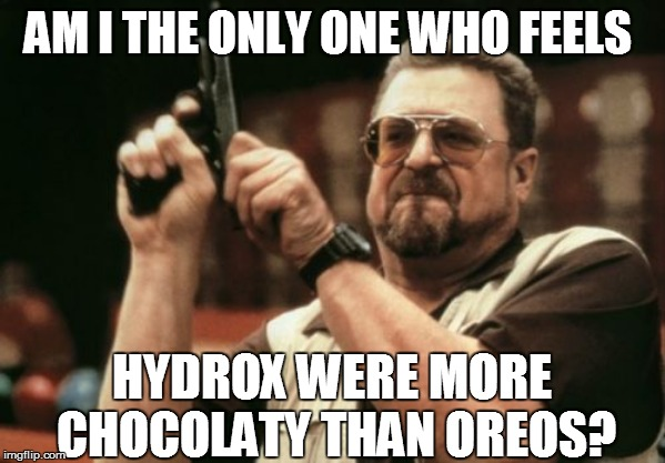 Got sunshine? | AM I THE ONLY ONE WHO FEELS HYDROX WERE MORE CHOCOLATY THAN OREOS? | image tagged in am i the only one around here,food | made w/ Imgflip meme maker