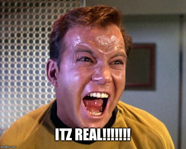Captain Kirk Screaming | ITZ REAL!!!!!!! | image tagged in captain kirk screaming | made w/ Imgflip meme maker