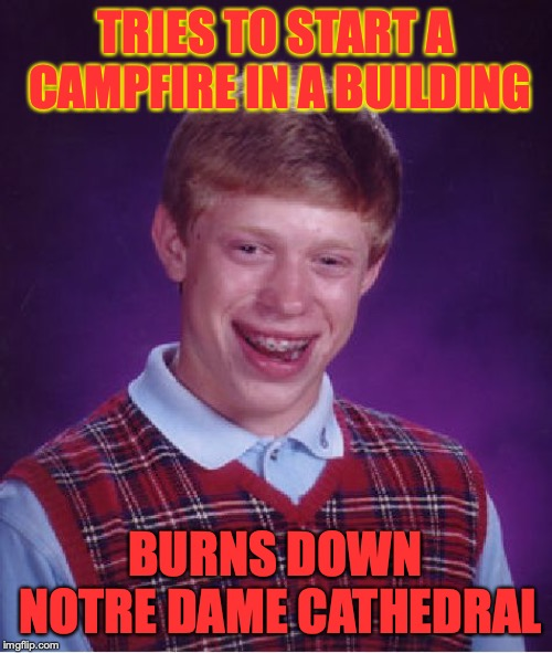 Bad Luck Brian Meme | TRIES TO START A CAMPFIRE IN A BUILDING BURNS DOWN NOTRE DAME CATHEDRAL | image tagged in memes,bad luck brian | made w/ Imgflip meme maker