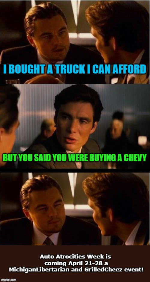 Afford Truck - Auto Atrocities Week April 21-28 a MichiganLibertarian and GrilledCheez event! | I BOUGHT A TRUCK I CAN AFFORD BUT YOU SAID YOU WERE BUYING A CHEVY Auto Atrocities Week is coming April 21-28 a MichiganLibertarian and Gril | image tagged in memes,inception,ford,chevy,truck,auto atrocities | made w/ Imgflip meme maker