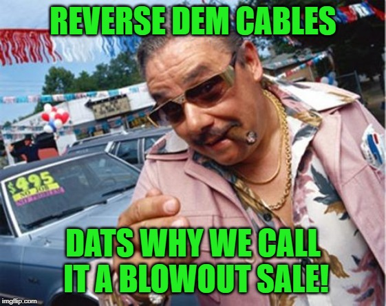 Car dealer | REVERSE DEM CABLES DATS WHY WE CALL IT A BLOWOUT SALE! | image tagged in car dealer | made w/ Imgflip meme maker