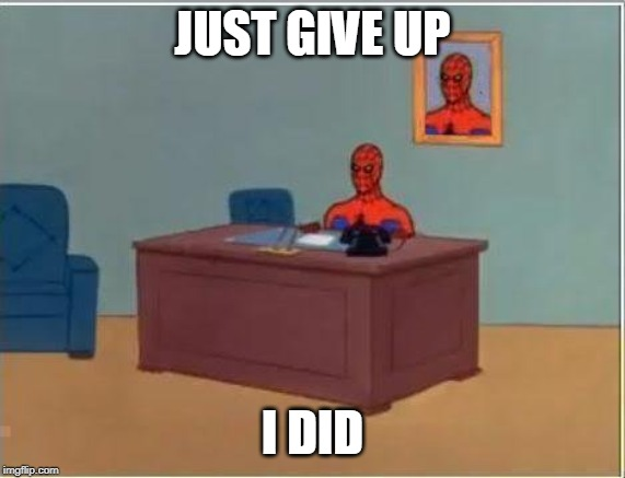 JUST GIVE UP I DID | image tagged in memes,spiderman computer desk,spiderman | made w/ Imgflip meme maker