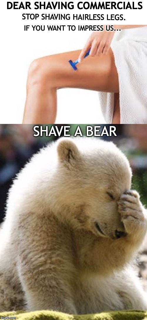 Take The Challenge | DEAR SHAVING COMMERCIALS STOP SHAVING HAIRLESS LEGS. IF YOU WANT TO IMPRESS US... SHAVE A BEAR | image tagged in bear,shaving | made w/ Imgflip meme maker