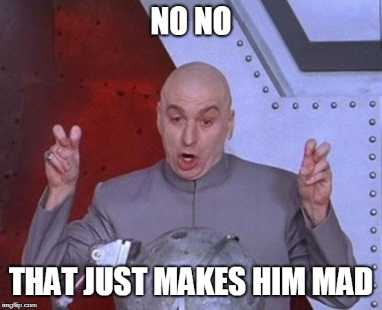 NO NO THAT JUST MAKES HIM MAD | image tagged in memes,dr evil laser | made w/ Imgflip meme maker