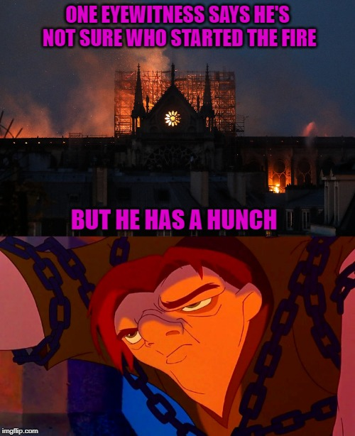 Could it be??? | ONE EYEWITNESS SAYS HE'S NOT SURE WHO STARTED THE FIRE BUT HE HAS A HUNCH | image tagged in notre dame,memes,quasimodo,hunchback of notre dame,hunchback | made w/ Imgflip meme maker
