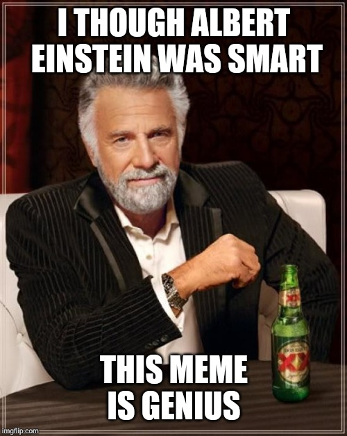 The Most Interesting Man In The World Meme | I THOUGH ALBERT EINSTEIN WAS SMART THIS MEME IS GENIUS | image tagged in memes,the most interesting man in the world | made w/ Imgflip meme maker