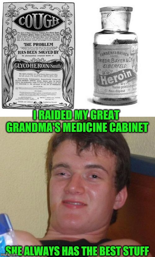 Heroin, it's for what ails you | I RAIDED MY GREAT GRANDMA'S MEDICINE CABINET SHE ALWAYS HAS THE BEST STUFF | image tagged in 10 guy,heroin,old,medicine,pipe_picasso,grandma | made w/ Imgflip meme maker