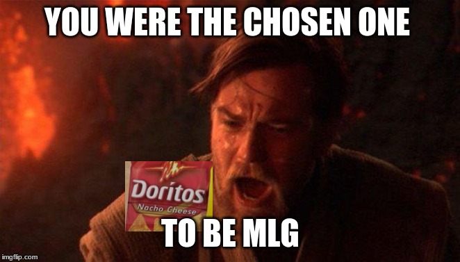 You Were The Chosen One (Star Wars) | YOU WERE THE CHOSEN ONE TO BE MLG | image tagged in memes,you were the chosen one star wars | made w/ Imgflip meme maker