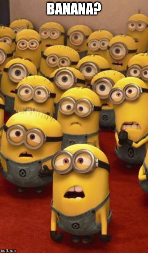minions confused | BANANA? | image tagged in minions confused | made w/ Imgflip meme maker