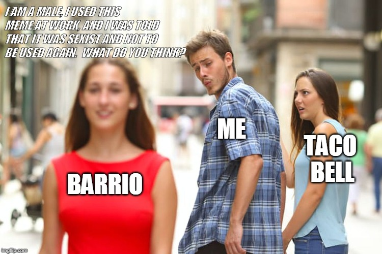 Distracted Boyfriend Meme | BARRIO ME TACO BELL I AM A MALE, I USED THIS MEME AT WORK, AND I WAS TOLD THAT IT WAS SEXIST AND NOT TO BE USED AGAIN.  WHAT DO YOU THINK? | image tagged in memes,distracted boyfriend | made w/ Imgflip meme maker