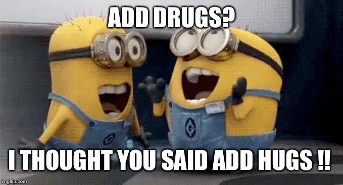 Excited Minions | ADD DRUGS? I THOUGHT YOU SAID ADD HUGS !! | image tagged in memes,excited minions | made w/ Imgflip meme maker