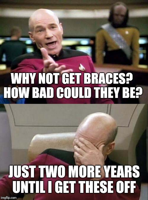 Picard WTF and Facepalm combined | WHY NOT GET BRACES? HOW BAD COULD THEY BE? JUST TWO MORE YEARS UNTIL I GET THESE OFF | image tagged in picard wtf and facepalm combined | made w/ Imgflip meme maker