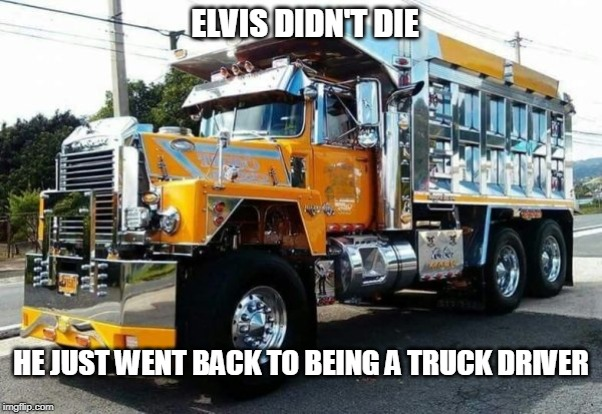 The Legend Lives | ELVIS DIDN'T DIE HE JUST WENT BACK TO BEING A TRUCK DRIVER | image tagged in elvis presley | made w/ Imgflip meme maker