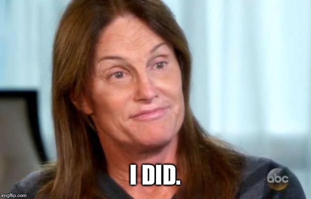 Bruce Jenner | I DID. | image tagged in bruce jenner | made w/ Imgflip meme maker