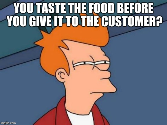 Futurama Fry Meme | YOU TASTE THE FOOD BEFORE YOU GIVE IT TO THE CUSTOMER? | image tagged in memes,futurama fry | made w/ Imgflip meme maker