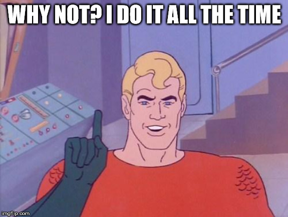 Aquaman questions | WHY NOT? I DO IT ALL THE TIME | image tagged in aquaman questions | made w/ Imgflip meme maker