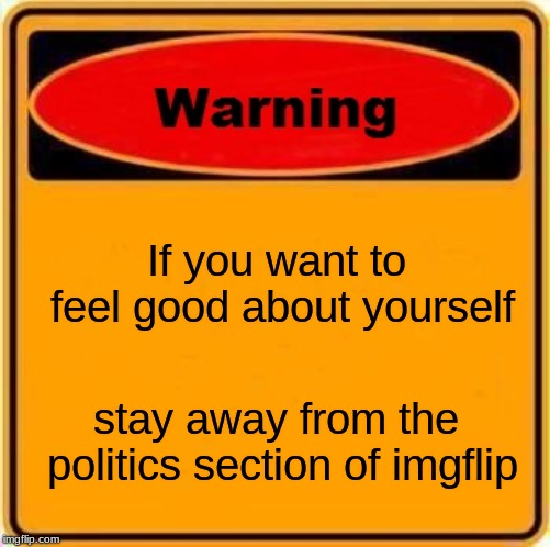 Warning Sign |  If you want to feel good about yourself; stay away from the politics section of imgflip | image tagged in memes,warning sign | made w/ Imgflip meme maker