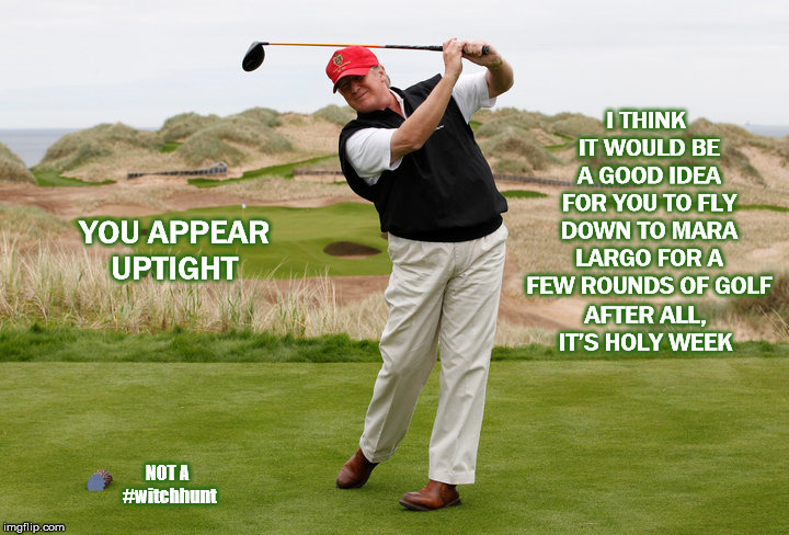Not A #witchhunt | YOU APPEAR UPTIGHT I THINK IT WOULD BE A GOOD IDEA FOR YOU TO FLY DOWN TO MARA LARGO FOR A FEW ROUNDS OF GOLF AFTER ALL, IT'S HOLY WEEK NOT  | image tagged in witch hunt,mega,trump golfing,mueller,do your job,donald trump | made w/ Imgflip meme maker