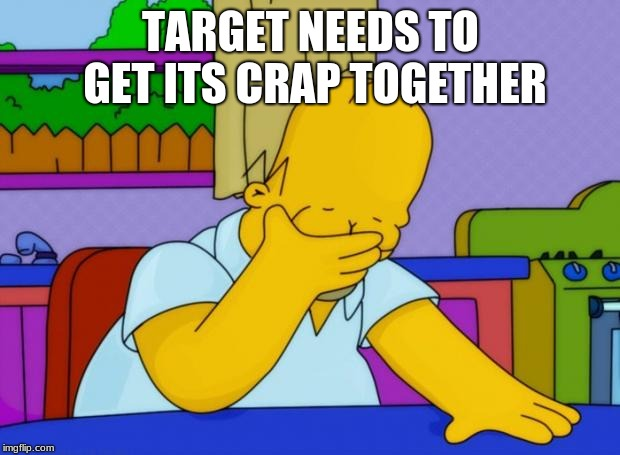 smh homer | TARGET NEEDS TO GET ITS CRAP TOGETHER | image tagged in smh homer | made w/ Imgflip meme maker