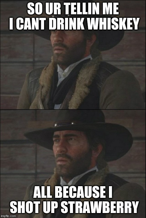 confused rdr2 guy | SO UR TELLIN ME I CANT DRINK WHISKEY ALL BECAUSE I SHOT UP STRAWBERRY | image tagged in confused rdr2 guy | made w/ Imgflip meme maker
