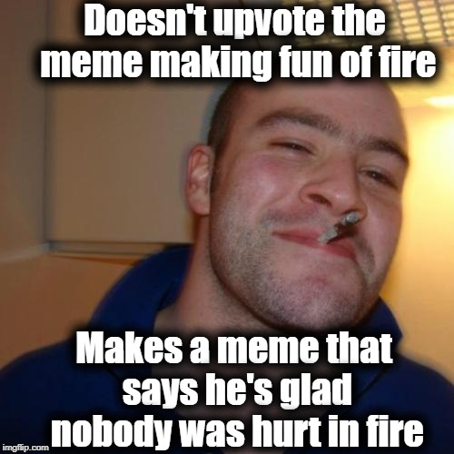 It's incredible that no one was hurt in that huge blaze! | Doesn't upvote the meme making fun of fire Makes a meme that says he's glad nobody was hurt in fire | image tagged in memes,good guy greg | made w/ Imgflip meme maker