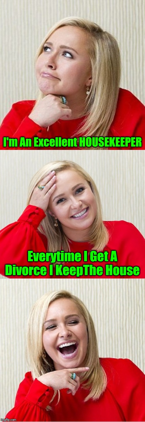 Raydog reposted his own meme, and it was unfairly sent back to submission... show support, and Repost Your Own Meme this week! | I'm An Excellent HOUSEKEEPER Everytime I Get A Divorce I KeepThe House | image tagged in bad pun hayden 2,memes,tammyfaye,repost your own memes week,imgflip mods,imgflip rules suck | made w/ Imgflip meme maker