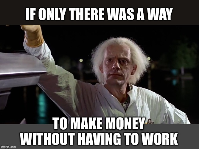 IF ONLY THERE WAS A WAY TO MAKE MONEY WITHOUT HAVING TO WORK | made w/ Imgflip meme maker