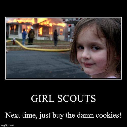 I like the Thin Mints best | GIRL SCOUTS | Next time, just buy the damn cookies! | image tagged in funny,demotivationals,girl scout cookies | made w/ Imgflip demotivational maker
