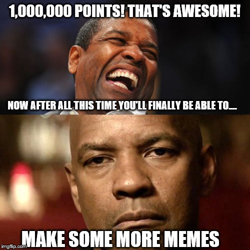 Denzel Happy Sad | 1,000,000 POINTS! THAT'S AWESOME! NOW AFTER ALL THIS TIME YOU'LL FINALLY BE ABLE TO.... MAKE SOME MORE MEMES | image tagged in denzel happy sad | made w/ Imgflip meme maker