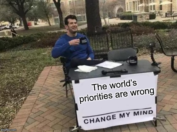 Change My Mind Meme | The world's priorities are wrong | image tagged in memes,change my mind | made w/ Imgflip meme maker